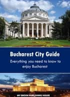 Bucharest City Guide ebook by My Ebook Publishing House
