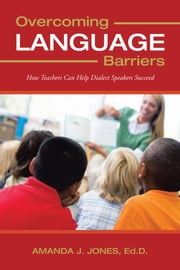 Overcoming Language Barriers - How Teachers Can Help Dialect Speakers Succeed ebook by Amanda J. Jones, Ed.D.
