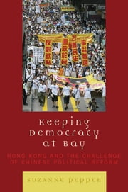 Keeping Democracy at Bay - Hong Kong and the Challenge of Chinese Political Reform ebook by Suzanne Pepper
