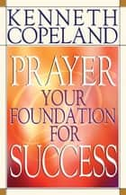 Prayer - Your Foundation for Success ebook by Kenneth Copeland