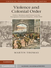 Violence and Colonial Order - Police, Workers and Protest in the European Colonial Empires, 1918–1940 ebook by Martin Thomas