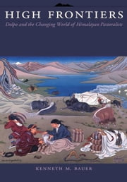 High Frontiers - Dolpo and the Changing World of Himalayan Pastoralists ebook by Kenneth Michael Bauer