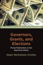 Governors, Grants, and Elections - Fiscal Federalism in the American States ebook by Sean Nicholson-Crotty