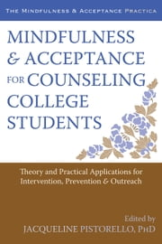 Mindfulness and Acceptance for Counseling College Students - Theory and Practical Applications for Intervention, Prevention, and Outreach ebook by Jacqueline Pistorello, PhD
