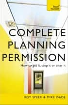 Complete Planning Permission: How to Get it Stop it or Alter it: Teach Yourself ebook by Roy Speer,Mike Dade