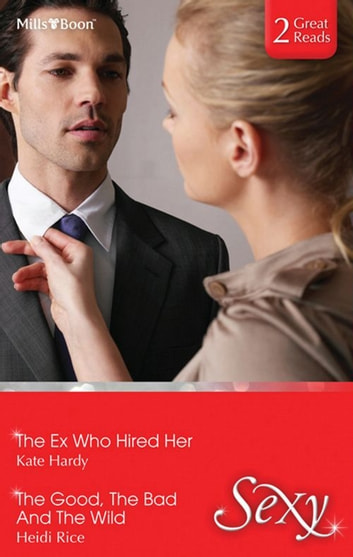 The Ex Who Hired Her/The Good, The Bad And The Wild ebook by Kate Hardy,Heidi Rice