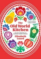 The Old World Kitchen - The Rich Tradition of European Peasant Cooking ebook by Elisabeth Luard