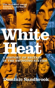 White Heat - A History of Britain in the Swinging Sixties ebook by Dominic Sandbrook