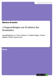 4 Fragestellungen zur Evolution der Hominiden - Australopithecus / Out of Africa vs. Multi Origin / Homo habilis / Homo antecessor ebook by Markus Kranzler