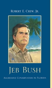 Jeb Bush - Aggressive Conservatism in Florida ebook by Robert E. Crew Jr.