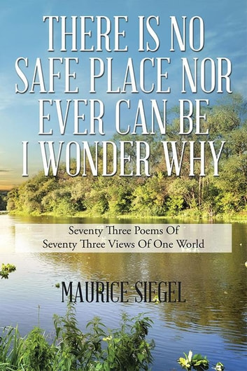 There Is No Safe Place nor Ever Can Be I Wonder Why - Seventy Three Poems of Seventy Three Views of One World ebook by Maurice Siegel