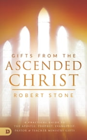 Gifts from the Ascended Christ - Restoring the Place of the 5-Fold Ministry ebook by Robert Stone