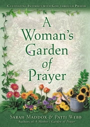 A Woman's Garden of Prayer - Cultivating Intimacy with God Through Prayer ebook by Patti Webb,Sarah Maddox