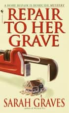 Repair to Her Grave - A Home Repair is Homicide Mystery ebook by Sarah Graves