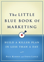 The Little Blue Book of Marketing - Build a Killer Plan in Less Than a Day ebook by Steve Lance,Paul Kurnit