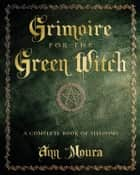 Grimoire for the Green Witch - A Complete Book of Shadows ebook by Ann Moura
