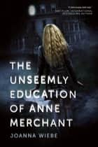 The Unseemly Education of Anne Merchant ebook by Joanna Wiebe