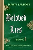 Beloved Lies, Book 2 - The Lost MacGreagor Books ebook by Marti Talbott
