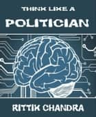 Think Like A Politician ebook by Rittik Chandra