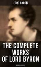 The Complete Works of Lord Byron (Inlcuding Biography) - Manfred, Cain, The Prophecy of Dante, The Prisoner of Chillon, Fugitive Pieces, Childe Harold… ebook by Lord Byron