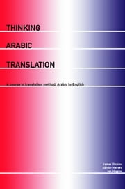 Thinking Arabic Translation - A Course in Translation Method: Arabic to English ebook by James Dickins,Sándor Hervey,Ian Higgins