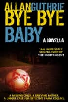Bye Bye Baby ebook by Allan Guthrie