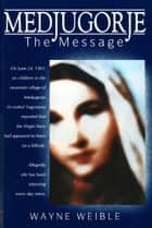 Medjugorje: The Message ebook by Wayne Weible,Svetozar Kraljevic OFM