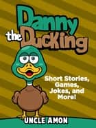Danny the Duckling: Short Stories, Games, Jokes, and More! ebook by Uncle Amon