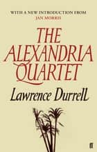 The Alexandria Quartet - Justine, Balthazar, Mountolive, Clea eBook by Lawrence Durrell