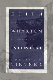 Edith Wharton in Context - Essays on Intertextuality ebook by Adeline R. Tintner
