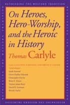 On Heroes, Hero Worship, and the Heroic in History ebook by Thomas Carlyle, David R Sorensen, Brent E. Kinser