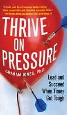 Thrive on Pressure: Lead and Succeed When Times Get Tough ebook by Graham Jones