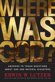 Where Was God? - Answers to Tough Questions about God and Natural Disasters ebook by Erwin W. Lutzer