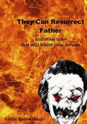 They Can Resurrect Father And Other Tales That Will Haunt Your Dreams ebook by Andre Beerwinkel