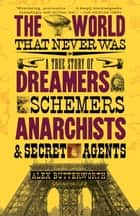 The World That Never Was - A True Story of Dreamers, Schemers, Anarchists, and Secret Agents ebook by Alex Butterworth