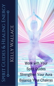 Spirit Guides And Healing Energy - Work with Your Spirit Guides Strengthen Your Aura Balance Your Chakras ebook by Kelly Wallace