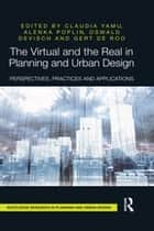 The Virtual and the Real in Planning and Urban Design - Perspectives, Practices and Applications ebook by Alenka Poplin, Gert De Roo, Oswald Devisch,...