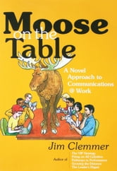 Moose on the Table: A Novel Approach to Communications @ Work ebook by Jim Clemmer