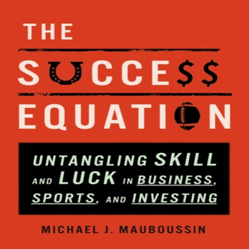 The Success Equation - Untangling Skill and Luck in Business, Sports, and Investing audiobook by Michael J. Mauboussin
