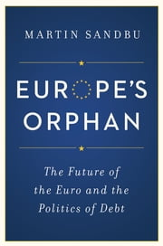 Europe's Orphan - The Future of the Euro and the Politics of Debt ebook by Martin Sandbu