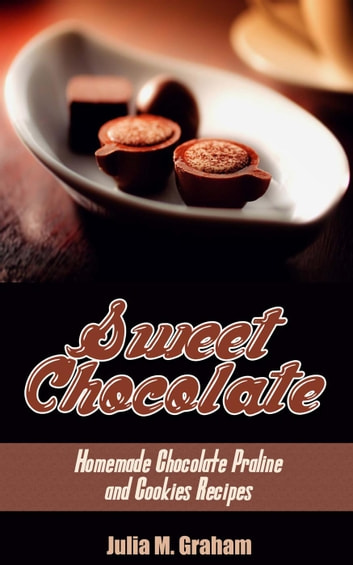 Sweet Chocolate: Homemade Chocolate Praline and Cookies Recipes ebook by Julia M.Graham