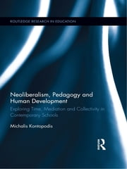 Neoliberalism, Pedagogy and Human Development - Exploring Time, Mediation and Collectivity in Contemporary Schools ebook by Michalis Kontopodis