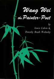 Wang Wei the Painter-Poet ebook by Lewis Calwin Walmsley,Dorothy Brush Walmsley