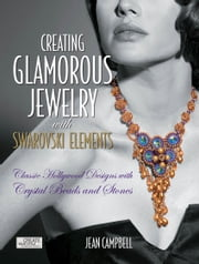Creating Glamorous Jewelry with Swarovski Elements: Classic Hollywood Designs with Crystal Beads and Stones - Classic Hollywood Designs with Crystal Beads and Stones ebook by Jean Campbell