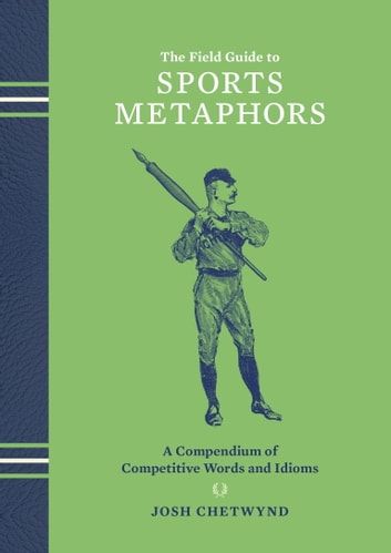The Field Guide to Sports Metaphors - A Compendium of Competitive Words and Idioms ebook by Josh Chetwynd