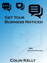 Get Your Business Noticed: 100 Digital Marketing Ideas ebook by Colin Kelly