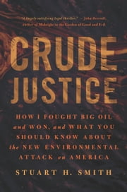 Crude Justice - How I Fought Big Oil and Won, and What You Should Know About the New Environmental Attack on America ebook by Stuart H. Smith