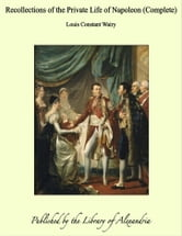 Recollections of the Private Life of Napoleon (Complete) ebook by Louis Constant Wairy