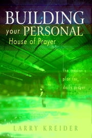 Building your Personal House of Prayer: The Master's Plan for Daily Prayer ebook by Larry Kreider