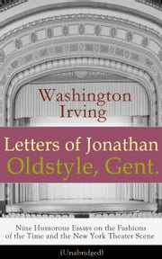 Letters of Jonathan Oldstyle, Gent. - Nine Humorous Essays on the Fashions of the Time and the New York Theater Scene (Unabridged): A Satirical Account by the Author of The Legend of Sleepy Hollow, Rip Van Winkle, Old Chirstmas, Bracebridge Hall, A H ebook by Washington  Irving